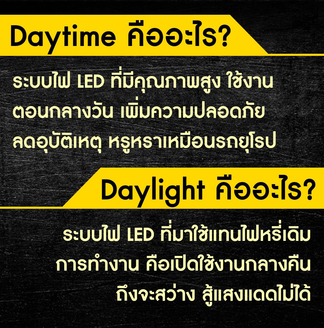 Daylight คืออะไร? ระบบไฟ LED ที่มาใช้แทนไฟหรี่เดิม การทำงาน คือเปิดใช้งานกลางคืนถึงจะสว่าง สู้แสงแดดไม่ได้ Daytime คืออะไร? ระบบไฟ LED ที่มีคุณภาพสูง ใช้งานตอนกลางวัน เพิ่มความปลอดภัย ลดอุบัติเหตุ หรูหราเหมือนรถยุโรป